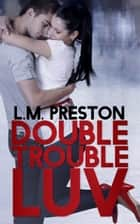 Double Trouble Luv ebook by LM Preston