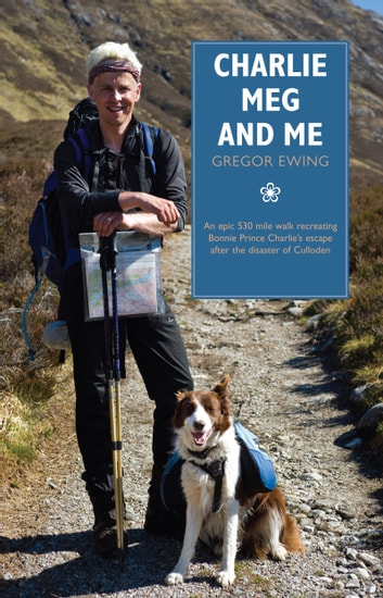 Charlie, Meg and Me - An epic 530 mile walk recreating Bonnie Prince Charlie's escape after the disaster of Culloden ebook by Ewing, Gregor
