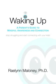 Waking Up: A Parent's Guide to Mindful Awareness and Connection ebook by Maloney, Raelynn