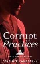 Corrupt Practices - The Corrupt Trilogy, #1 ebook by Penelope L'Amoreaux