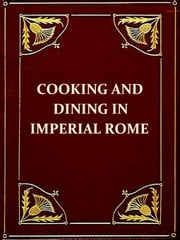 Apicius Cookery and Dining in Imperial Rome [Illustrated] - Cookery and Dining in Imperial Rome, A Bibliography, Critical Review and Translation of the Ancient Book known as Apicius de re Coquinaria ebook by Apicius,Frederick Starr, Introduction,Joseph  Dommers Vehling, Translator