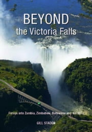 Beyond the Victoria Falls: Forays into Zambia, Zimbabwe, Botswana and Namibia ebook by Staden, Gill
