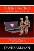 Online Dating. . . The Good the Bad, and the Ugly ebook by David Armaan