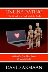 Online Dating. . . The Good the Bad, and the Ugly - A guide for savvy online dating ebook by David Armaan