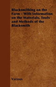 Blacksmithing on the Farm - With Information on the Materials, Tools and Methods of the Blacksmith ebook by Various Authors