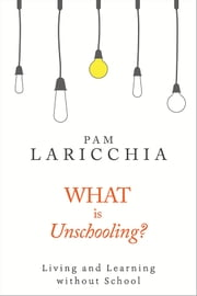 What is Unschooling? - Living and Learning without School ebook by Pam Laricchia