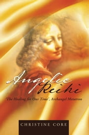Angelic Reiki - The Healing for Our Time, Archangel Metatron ebook by Christine Core