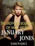The Unofficial Biography of Mad Men's January Jones ebook by Linda Franks