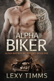 Alpha Biker - Alpha Bad Boy Motorcycle Club Triology, #1 ebook by Lexy Timms