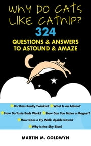 Why Do Cats Like Catnip? - 324 Questions and Answers to Astound and Amaze ebook by Matrin M. Goldwyn