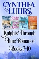 Knights Through Time Romance Books 7-10 - A Lighthearted Time Travel Romance ebook by Cynthia Luhrs
