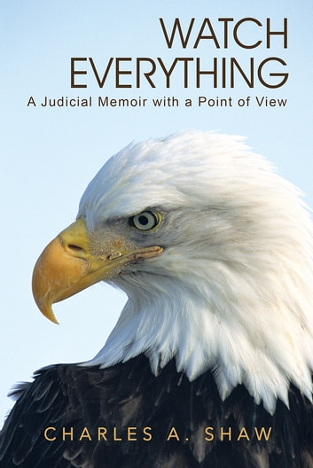 Watch Everything - A Judicial Memoir with a Point of View ebook by Charles A. Shaw