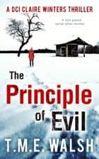 The Principle of Evil: A Fast-Paced Serial Killer Thriller (DCI Claire Winters crime series, Book 2) ebook by T.M.E. Walsh