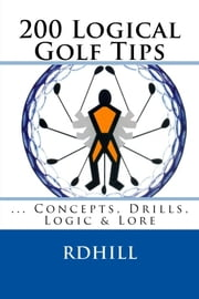 200 Logical Golf Tips - Concepts, Drills, Logic & Lore ebook by RD Hill