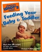 The Complete Idiot's Guide to Feeding Your Baby and Toddler - More Than 200 Recipes for Baby- and Toddler-Friendly Dishes ebook by Elizabeth M. Ward M.S., R.D.