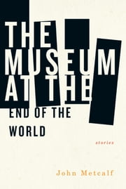 The Museum at the End of the World ebook by John Metcalf