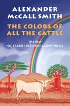 The Colors of All the Cattle - The No. 1 Ladies' Detective Agency (19) ebook by Alexander McCall Smith