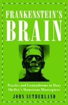 Frankenstein's Brain - Puzzles and Conundrums in Mary Shelley's Monstrous Masterpiece ebook by John Sutherland