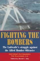 Fighting the Bombers - The Luftwaffe's Struggle Against the Allied Bomber Offensive ebook by Adolf Galland, David C. Isby, Josef Kammbuber,...