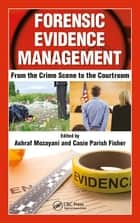 Forensic Evidence Management - From the Crime Scene to the Courtroom ebook by Ashraf Mozayani, Casie Parish-Fisher