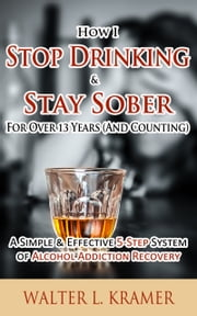 How I Stop Drinking & Stay Sober For Over 13 Years (And Counting) - A Simple & Effective 5-Step System of Alcohol Addiction Recovery ebook by Walter L. Kramer