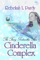 The Fairy Godmother Files: Cinderella Complex ebook by Rebekah L. Purdy