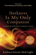 Darkness Is My Only Companion - A Christian Response to Mental Illness ebook by Kathryn Greene-McCreight, Justin Welby