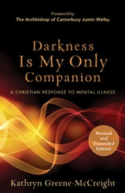 Darkness Is My Only Companion - A Christian Response to Mental Illness ebook by Kathryn Greene-McCreight,Justin Welby