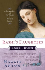 Rashi's Daughters, Book III: Rachel - A Novel of Love and the Talmud in Medieval France ebook by Maggie Anton