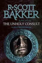 The Unholy Consult - Book Four of the Aspect-Emperor series ebook by R. Scott Bakker