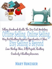 Selling Handmade Quilts The Zero Cost Marketing Way - Best Quilting Business Opportunities & Ideas - Lean Startup Ideas, DIY Projects, Quilting Creativity & Quilting Resources ebook by Kate Cruise