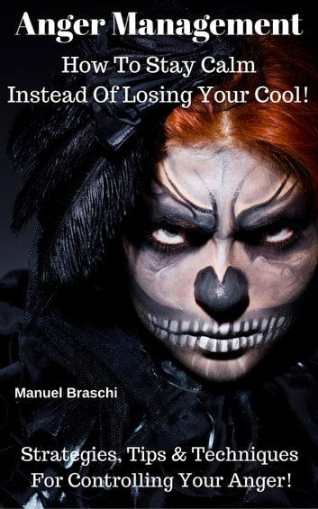 Anger Management - How To Stay Calm Instead Of Losing Your Cool! Strategies, Tips & Techniques For Controlling Your Anger! ebook by Manuel Braschi