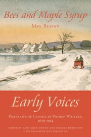 "Bees and Maple Syrup - Early Voices — Portraits of Canada by Women Writers, 1639–1914 ebook by Mary Alice Downie,Barbara Robertson,Elizabeth Jane Errington,Emily Elizabeth ""Mrs. F."" Beavan"
