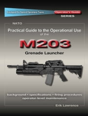 Practical Guide to the Operational Use of the M203 Grenade Launcher ebook by Erik Lawrence