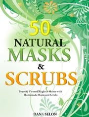 50 Natural Masks and Scrubs Beautify Yourself Right at Home with Homemade Masks and Scrubs ebook by Dana Selon