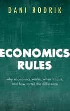 Economics Rules - Why Economics Works, When It Fails, and How To Tell The Difference ebook by Dani Rodrik