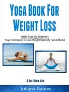 Yoga Books For Weight Loss: Hatha Yoga For Beginners - Yoga Techniques To Lose Weight Naturally Fast & Blissful ebook by Juliana Baldec