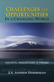 Challenges and Opportunities in a Changing World: Insights, Innovations, and Trends ebook by Z. S. Andrew Demirdjian