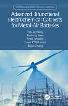 Advanced Bifunctional Electrochemical Catalysts for Metal-Air Batteries ebook by Yan-Jie Wang, Rusheng Yuan, Anna Ignaszak,...