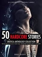 50 Hardcore Stories Erotica Anthology Collection- Hot Group, Threesome, Foursome, Cuckold, Swingers, Big Rough Man Virgin Woman Adult Sex, Interracial Milf - Billionaire First Pregnancy Bundle, #2 ebook by