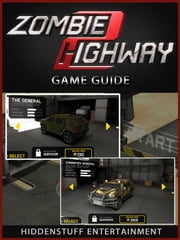 Zombie Highway Game Guide Unofficial ebook by Hiddenstuff Entertainment
