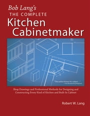 Bob Lang's Complete Kitchen Cabinet Maker - Shop Drawings and Professional Methods for Designing and Constructing Every Kind of Kitchen and Built-In Cabinet ebook by Robert Lang