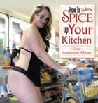 How to Spice up your KITCHEN!!! ebook by Chef Awesome Abbey