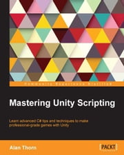 Mastering Unity Scripting ebook by Alan Thorn