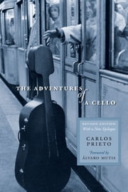 The Adventures of a Cello - Revised Edition, with a New Epilogue ebook by Carlos Prieto,Elena C.  Murray,Álvaro  Mutis