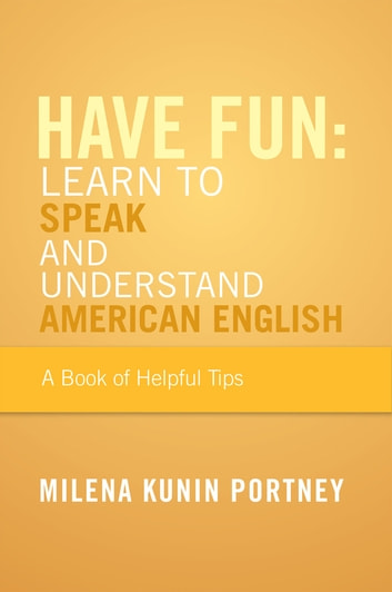 Have Fun: Learn To Speak and Understand American English - or What You Don't Know Might Hurt You ebook by Milena Kunin Portney