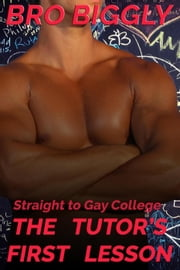 Straight to Gay College: The Tutor's First Lesson - The Tutor Goes Wild, #1 ebook by Bro Biggly