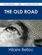 The Old Road - The Original Classic Edition ebook by Hilaire Belloc
