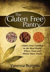 The Gluten Free Pantry - Gluten Free Cooking in the Real World Where Time and Money Have Limits ebook by Vanessa Burgess
