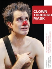 Clown Through Mask: The Pioneering Work of Richard Pochinko as Practised by Sue Morrison ebook by Coburn, Veronica